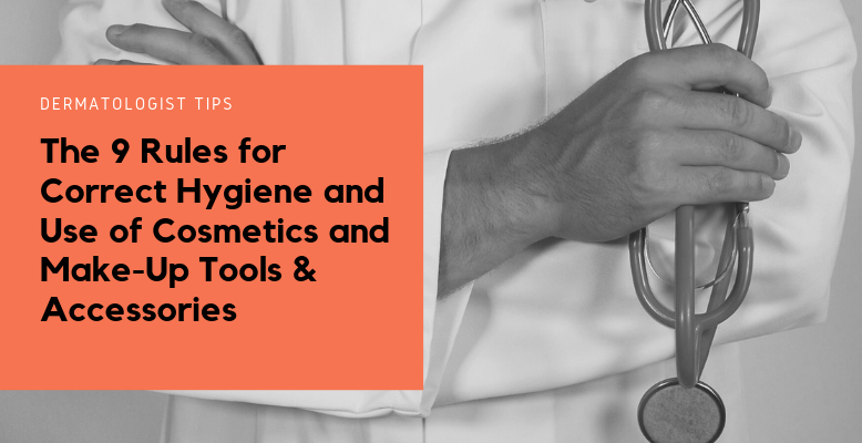 Dermatologist Tips The 9 Rules For Correct Hygiene And Use Of Cosmetics And Make-Up Tools & Accessories